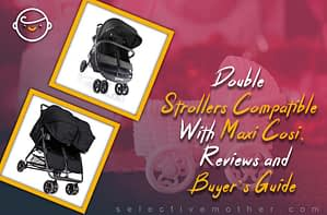 Double Strollers Compatible With Maxi Cosi, Reviews and Buyer's Guide